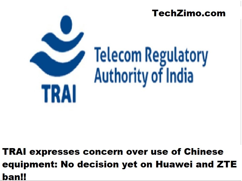 TRAI expresses concern over use of Chinese equipment: No decision yet on Huawei and ZTE ban!!